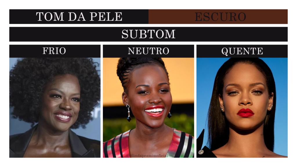 """Título da imagem: Tom da pele - Escuro Abaixo, está escrito """"Subtom"""" Em seguida, 3 fotos de artistas uma ao lado da outra e o subtom que possuem. Nesta ordem, da esquerda para a direita: Viola Davis com subtom frio, Lupita Nyong'o com subtom neutro e Rihanna Fenty com subtom quente."""